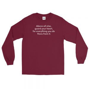 Long-sleeved shirt - Above all else, guard your heart, for everything you do flows from it.
