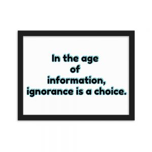 Paper Framed Poster - In the age of information, ignorance is a choice.